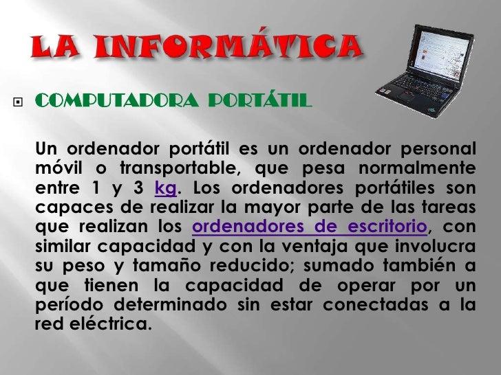 LA INFORMÁTICA<br />COMPUTADORA  PORTÁTIL<br />Un ordenador portátil es un ordenador personal móvil o transportable, que p...