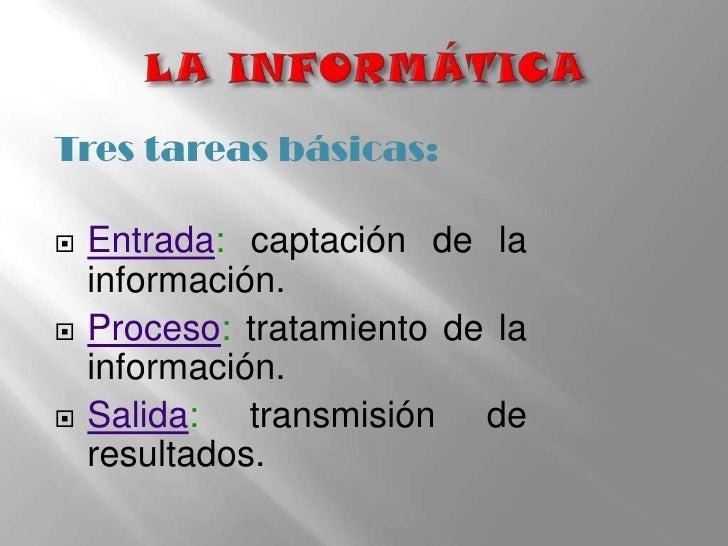 LA INFORMÁTICA<br />Tres tareas básicas:<br />Entrada: captación de la información.<br />Proceso: tratamiento de la inform...
