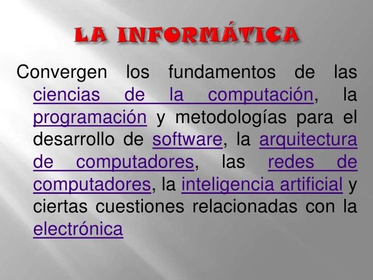 LA INFORMÁTICA<br />Convergen los fundamentos de las ciencias de la computación, la programación y metodologías para el de...