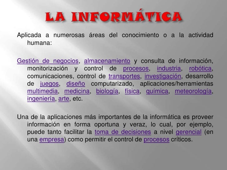 LA INFORMÁTICA<br />Aplicada a numerosas áreas del conocimiento o a la actividad humana: <br />Gestión de negocios, almace...