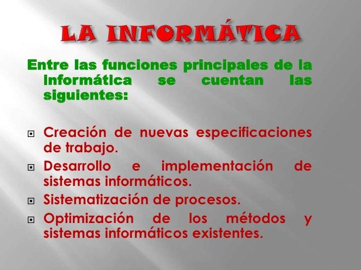 LA INFORMÁTICA<br />Entre las funciones principales de la informática se cuentan las siguientes:<br />Creación de nuevas e...