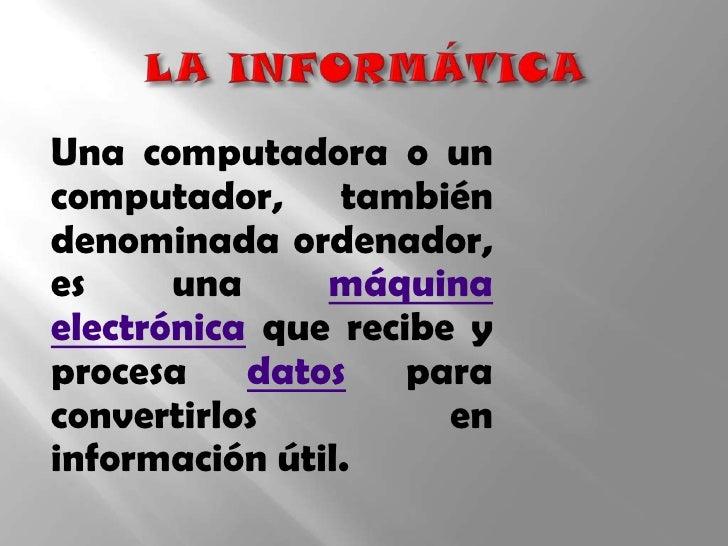 LA INFORMÁTICA<br />Una computadora o un computador, también denominada ordenador, es una máquinaelectrónica que recibe y...