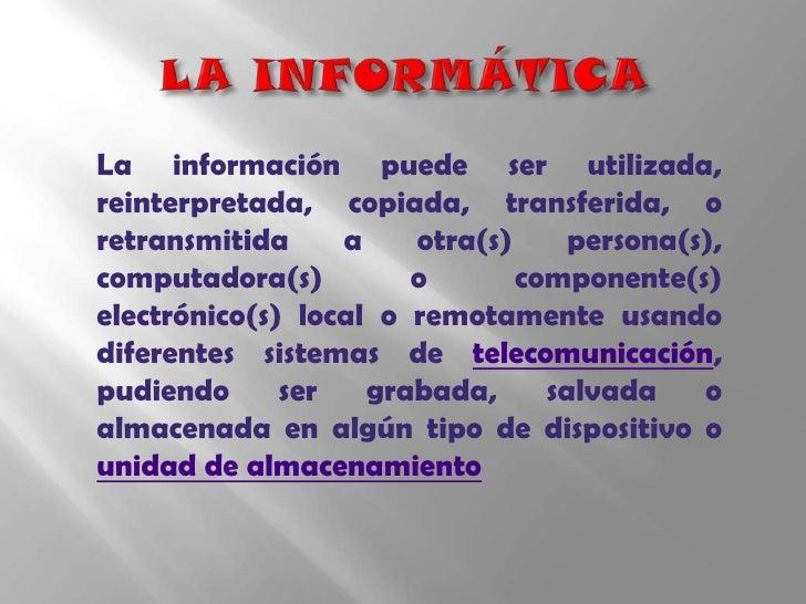 LA INFORMÁTICA<br />La información puede ser utilizada, reinterpretada, copiada, transferida, o retransmitida a otra(s) pe...