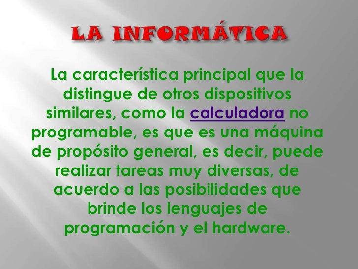 LA INFORMÁTICA<br />La característica principal que la distingue de otros dispositivos similares, como la calculadora no ...