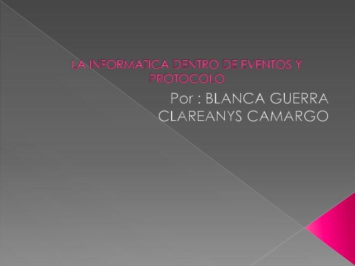 LA INFORMATICA DENTRO DE EVENTOS Y PROTOCOLO<br />Por : BLANCA GUERRA <br /> CLAREANYS CAMARGO<br />