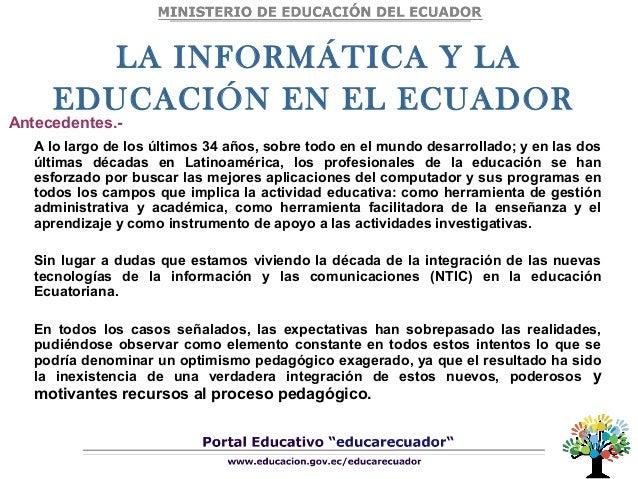 LA INFORMÁTICA Y LA EDUCACIÓN EN EL ECUADOR A lo largo de los últimos 34 años, sobre todo en el mundo desarrollado; y en l...