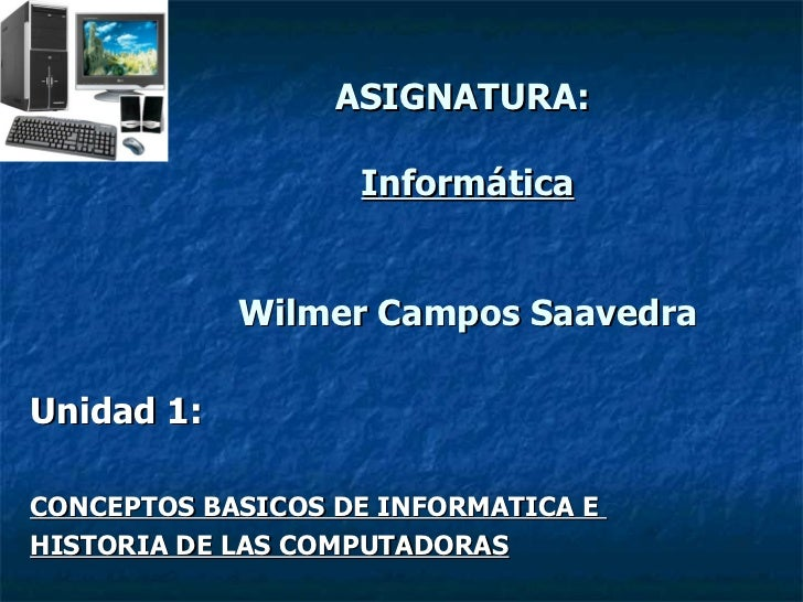 ASIGNATURA:  Informática Wilmer Campos Saavedra Unidad 1: CONCEPTOS BASICOS DE INFORMATICA E  HISTORIA DE LAS COMPUTADORAS