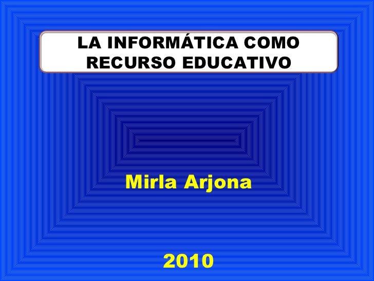 Mirla Arjona 2010 LA INFORMÁTICA COMO RECURSO EDUCATIVO
