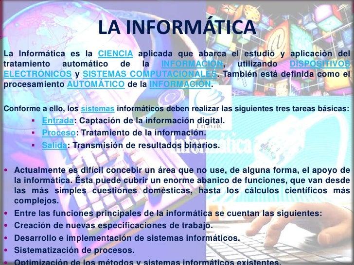 LA INFORMÁTICA<br />La Informática es la CIENCIAaplicada que abarca el estudio y aplicación del tratamiento automático de ...