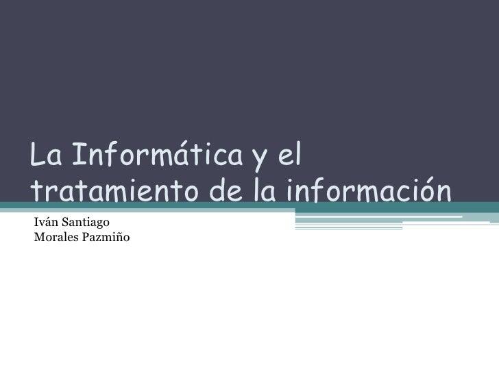 La Informática y el tratamiento de la información  <br />Iván Santiago <br />Morales Pazmiño   <br />