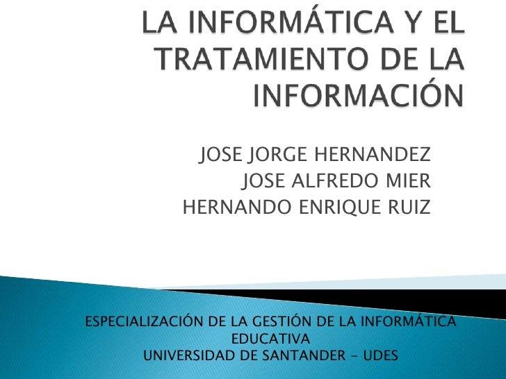 LA INFORMÁTICA Y EL TRATAMIENTO DE LA INFORMACIÓN<br />JOSE JORGE HERNANDEZ<br />JOSE ALFREDO MIER<br />HERNANDO ENRIQUE R...