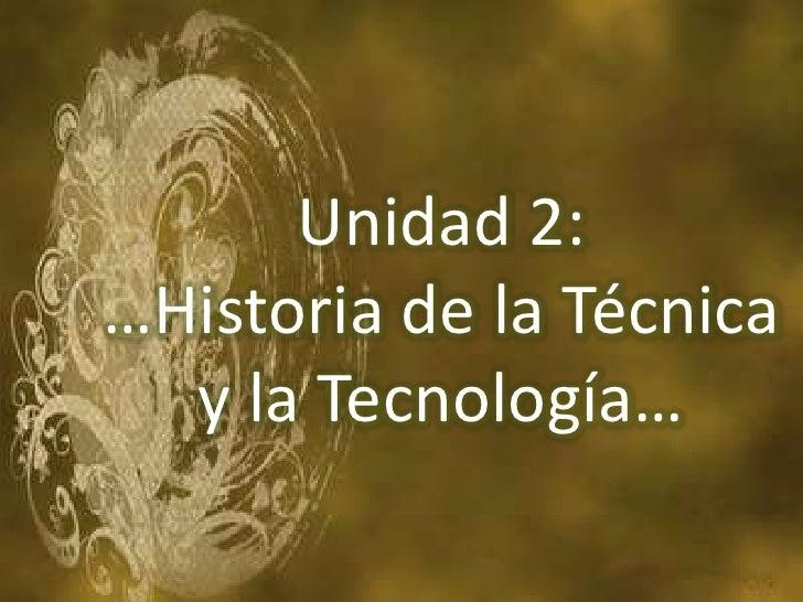 Unidad 2: …Historia de la Técnica   y la Tecnología…