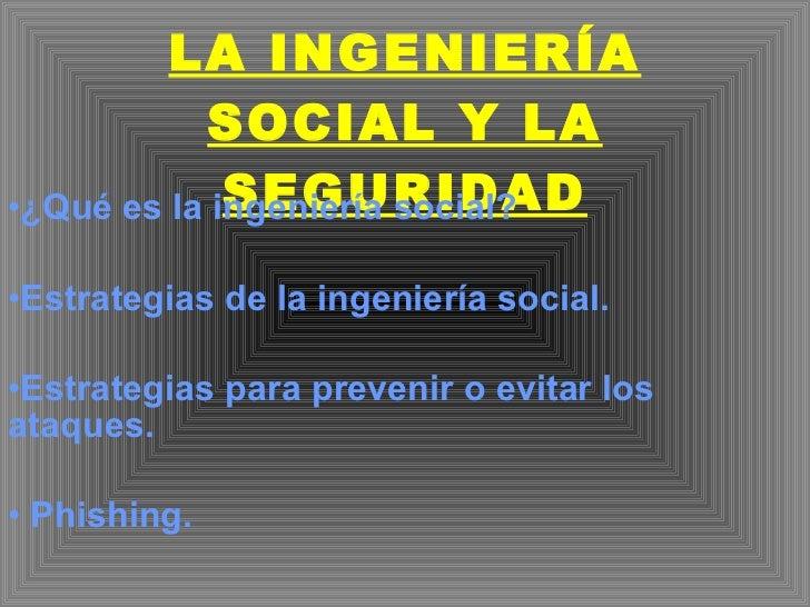 LA INGENIERÍA SOCIAL Y LA SEGURIDAD <ul><li>¿Qué es la ingeniería social? </li></ul><ul><li>Estrategias de la ingeniería s...