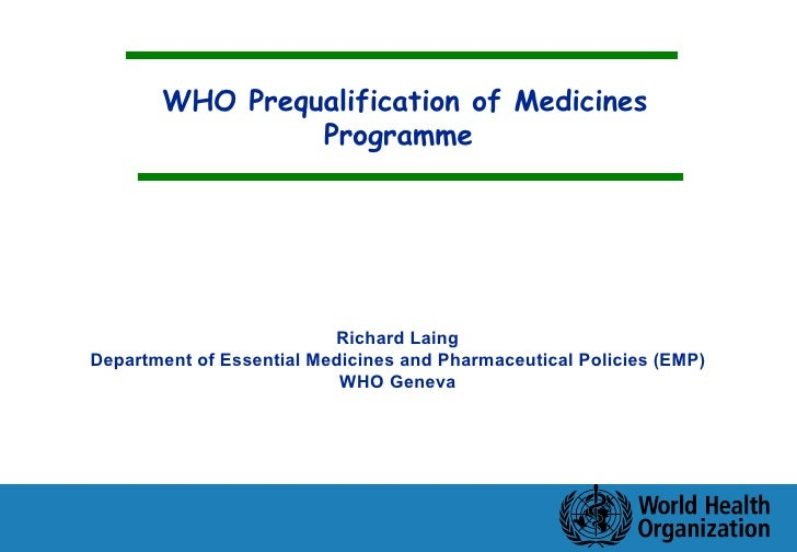 WHO Prequalification of Medicines Programme Richard Laing Department of Essential Medicines and Pharmaceutical Policies (E...