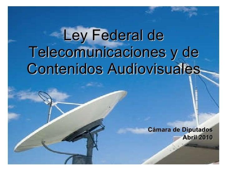 Ley Federal de Telecomunicaciones y de Contenidos Audiovisuales Cámara de Diputados Abril 2010