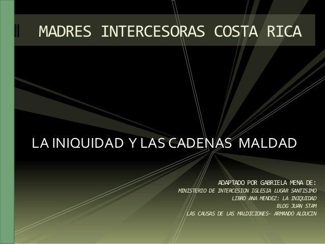 LA INIQUIDAD Y LAS CADENAS MALDAD MADRES INTERCESORAS COSTA RICA ADAPTADO POR GABRIELA MENA DE: MINISTERIO DE INTERCESION ...