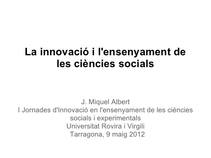 La innovació i lensenyament de        les ciències socials                    J. Miquel AlbertI Jornades dInnovació en len...