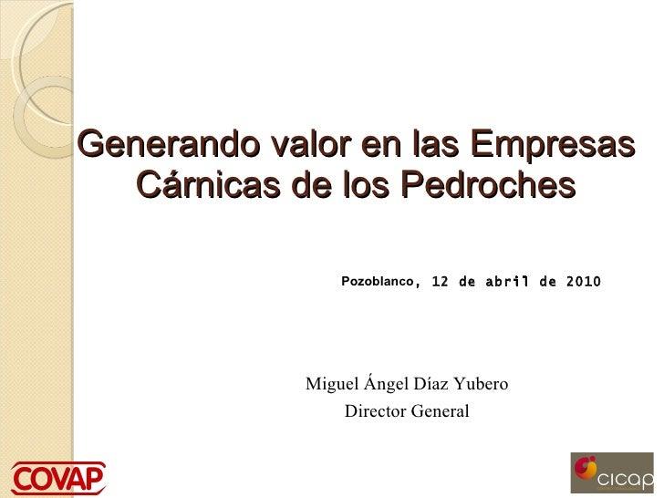 Generando valor en las Empresas Cárnicas de los Pedroches Pozoblanco , 12 de abril de 2010 Miguel Ángel Díaz Yubero Direct...