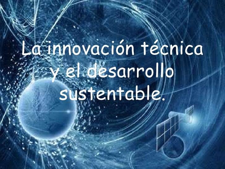 La innovación técnica    y el desarrollo     sustentable.