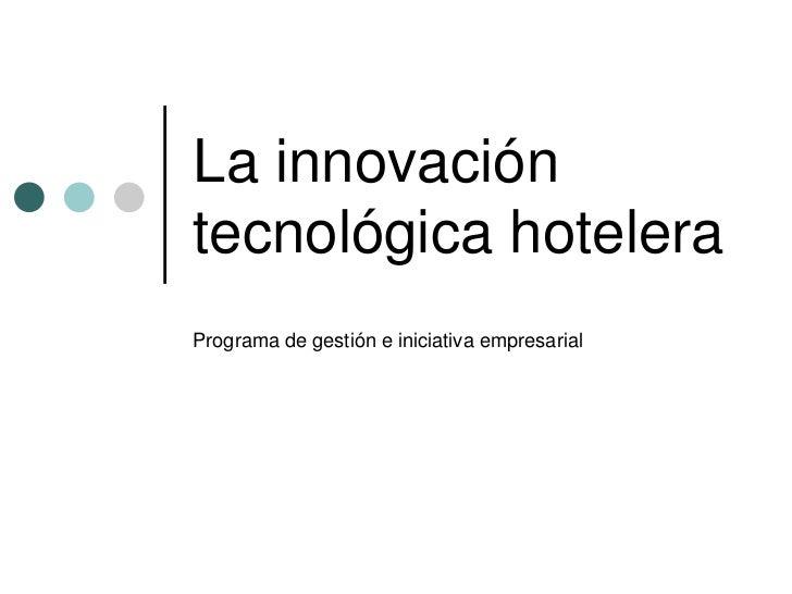 La innovación tecnológica hotelera<br />Programa de gestión e iniciativa empresarial<br />