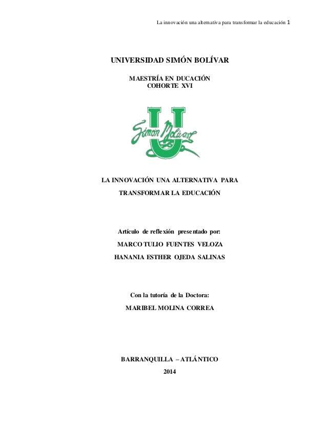 La innovación una alternativa para transformar la educación 1 UNIVERSIDAD SIMÓN BOLÍVAR MAESTRÍA EN DUCACIÓN COHORTE XVI L...