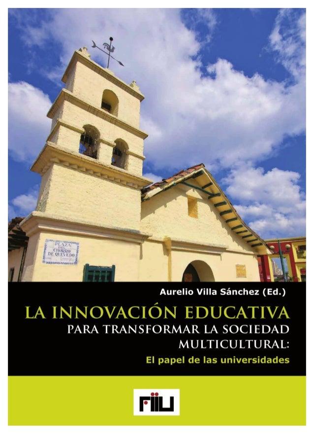 Aurelio Villa Sánchez (Ed.)  LA INNOVACIÓN EDUCATIVA  PARA TRANSFORMAR  LA SOCIEDAD  MULTICULTURAL:  El papel de las unive...