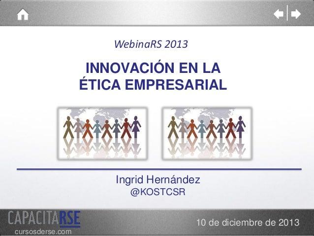 WebinaRS 2013  INNOVACIÓN EN LA ÉTICA EMPRESARIAL  Ingrid Hernández @KOSTCSR 10 de diciembre de 2013 cursosderse.com