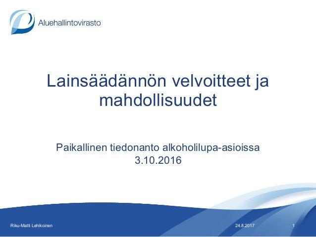 Lainsäädännön velvoitteet ja mahdollisuudet Paikallinen tiedonanto alkoholilupa-asioissa 3.10.2016 24.8.2017Riku-Matti Leh...