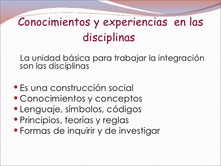 Conocimientos y experiencias  en las disciplinas   <ul><li>La unidad básica para trabajar la integración  son las discipli...