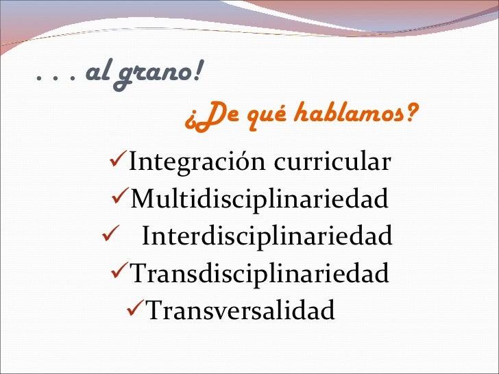 . . . al grano!   ¿De qué hablamos?  <ul><li>Integración curricular </li></ul><ul><li>Multidisciplinariedad </li></ul><ul>...