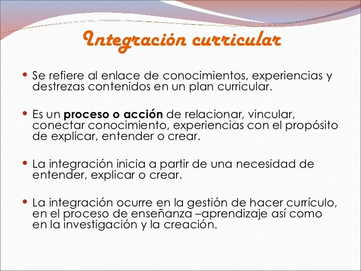 Integración curricular <ul><li>Se refiere al enlace de conocimientos, experiencias y destrezas contenidos en un plan curri...