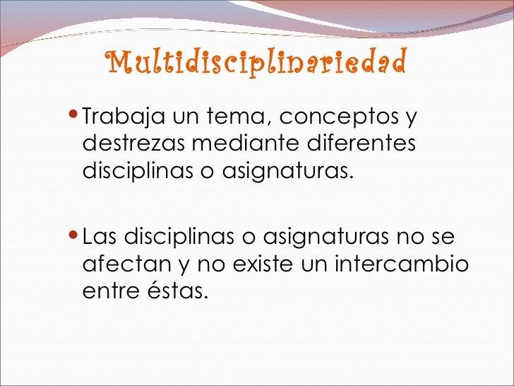 Multidisciplinariedad <ul><li>Trabaja un tema, conceptos y destrezas mediante diferentes disciplinas o asignaturas.  </li>...