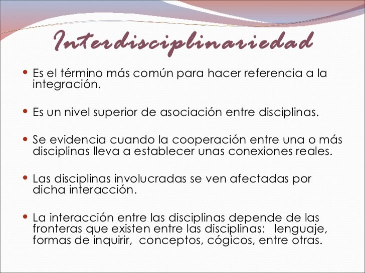 Interdisciplinariedad <ul><li>Es el término más común para hacer referencia a la integración.  </li></ul><ul><li>Es un niv...