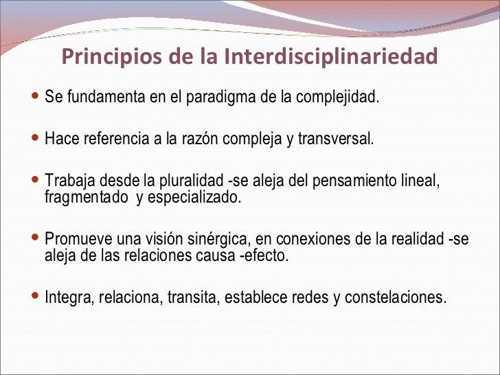 Principios de la Interdisciplinariedad <ul><li>Se fundamenta en el paradigma de la complejidad. </li></ul><ul><li>Hace ref...