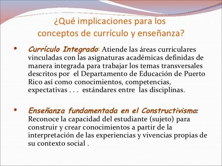 ¿Qué implicaciones para los  conceptos de currículo y enseñanza? <ul><li>Currículo Integrado :  Atiende las áreas curricul...