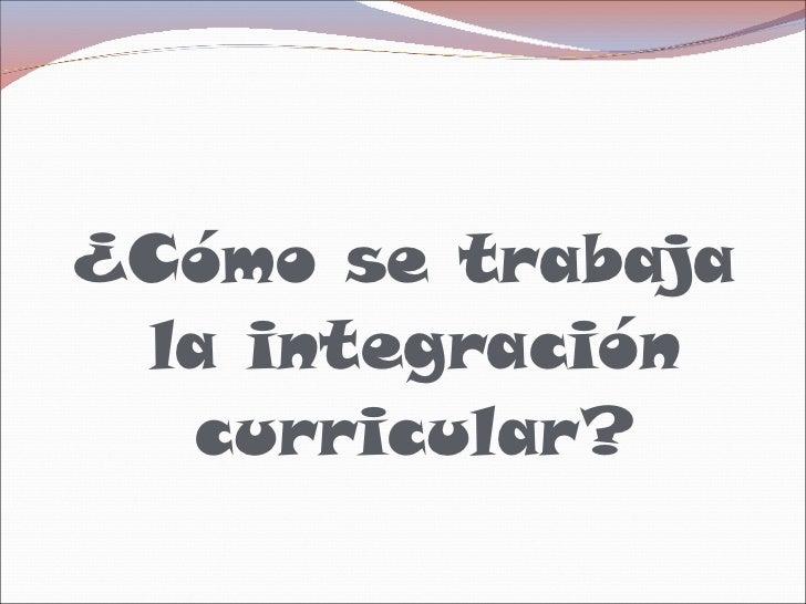 <ul><li>¿Cómo se trabaja la integración curricular? </li></ul>