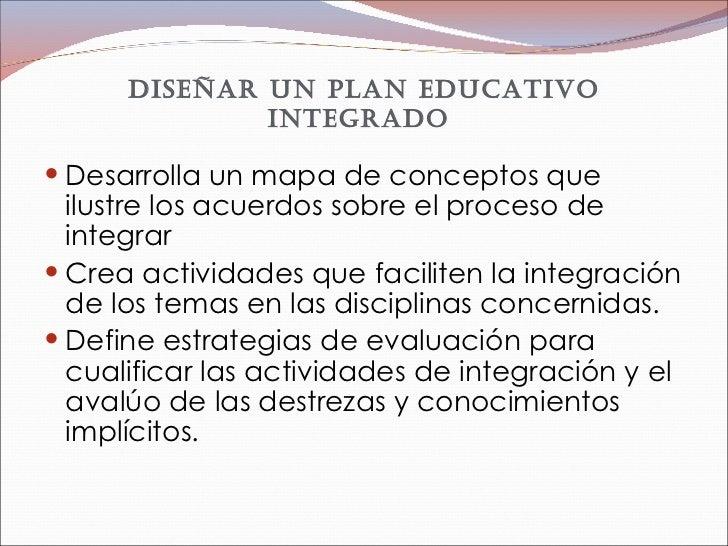 Diseñar un plan educativo integrado  <ul><li>Desarrolla un mapa de conceptos que ilustre los acuerdos sobre el proceso de ...