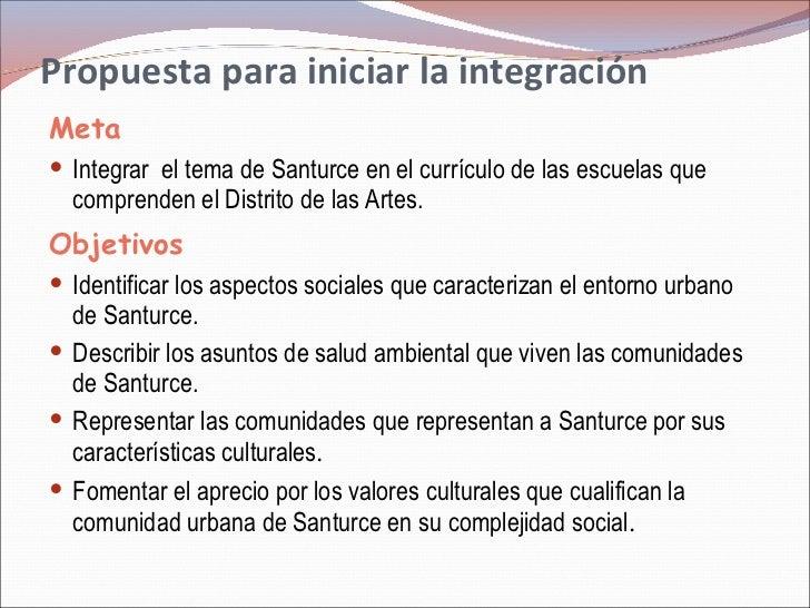 Propuesta para iniciar la integración  <ul><li>Meta </li></ul><ul><li>Integrar  el tema de Santurce en el currículo de las...