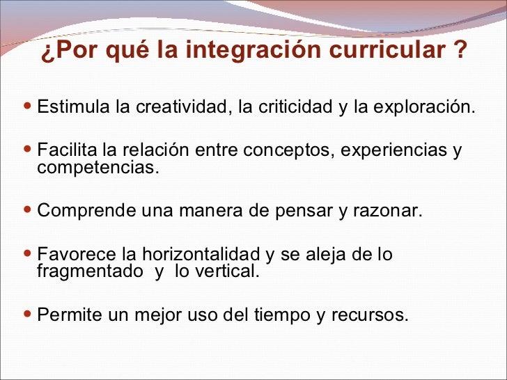 ¿Por qué la integración curricular ?  <ul><li>Estimula la creatividad, la criticidad y la exploración. </li></ul><ul><li>F...