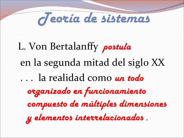 Teoría de sistemas <ul><ul><ul><ul><li>L. Von Bertalanffy  postula </li></ul></ul></ul></ul><ul><ul><ul><ul><ul><li>en la ...