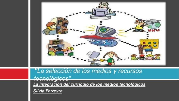 """""""La selección de los medios y recursos tecnológicos"""" La integración del currículo de los medios tecnológicos Silvia Ferrey..."""