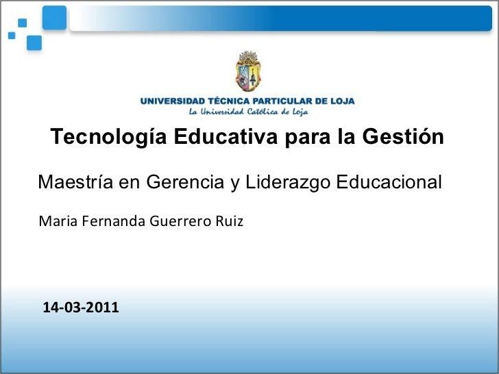 Tecnología Educativa para la Gestión Maestría en Gerencia y Liderazgo Educacional   Maria Fernanda Guerrero Ruiz 14-03-2011