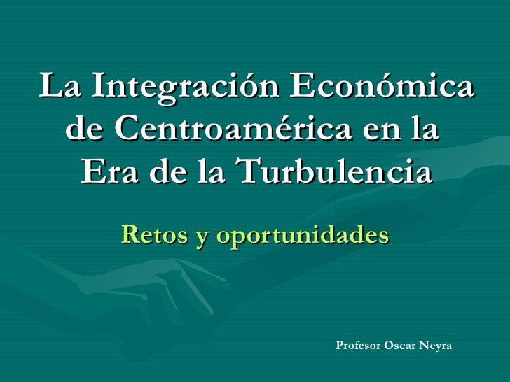 La Integración Económica de Centroamérica en la  Era de la Turbulencia Retos y oportunidades Profesor Oscar Neyra