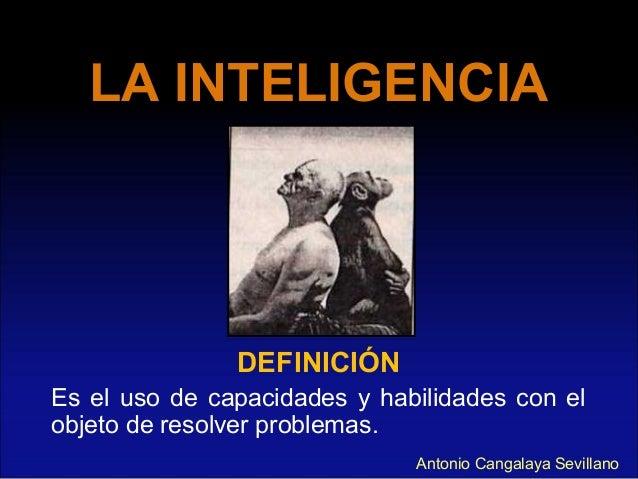 LA INTELIGENCIALA INTELIGENCIA DEFINICIÓN Es el uso de capacidades y habilidades con el objeto de resolver problemas. Anto...