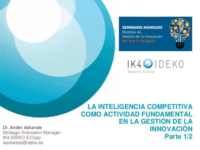 LA INTELIGENCIA COMPETITIVA COMO ACTIVIDAD FUNDAMENTAL EN LA GESTIÓN DE LA INNOVACIÓNParte 1/2  Dr. Ander AzkarateStrategi...