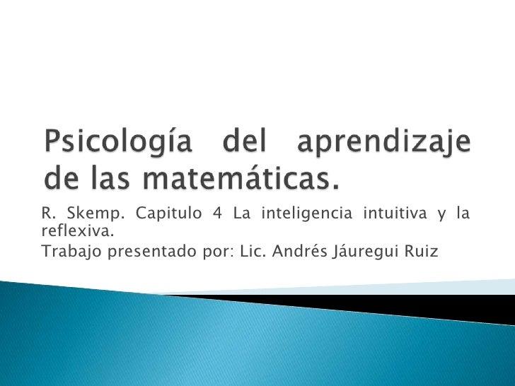 Psicología del aprendizaje de las matemáticas. <br />R. Skemp. Capitulo 4 La inteligencia intuitiva y la reflexiva. <br />...
