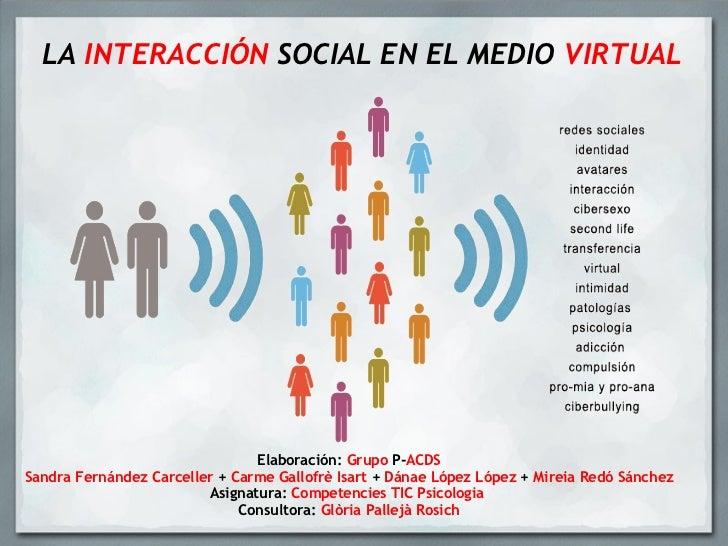 LA  INTERACCIÓN  SOCIAL EN EL MEDIO  VIRTUAL Elaboración:  Grupo  P- ACDS Sandra Fernández Carceller  +  Carme Gallofrè Is...