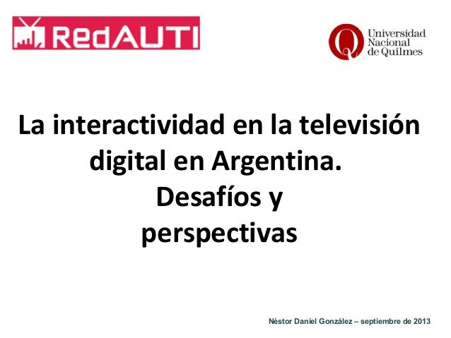 La interactividad en la televisión digital en Argentina. Desafíos y perspectivas Néstor Daniel González – septiembre de 20...