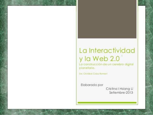 La Interactividad y la Web 2.0 La construcción de un cerebro digital planetario. Elaborado por Cristina I Hsiang Li Setiem...