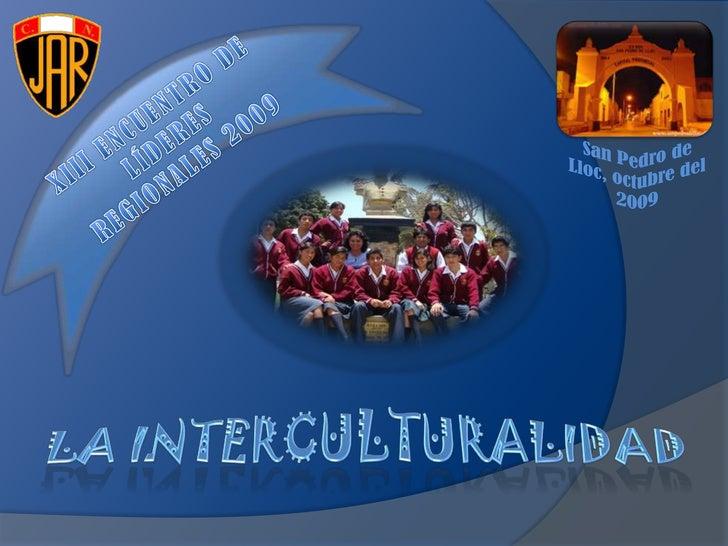 XIII ENCUENTRO DE LÍDERES REGIONALES 2009<br />San Pedro de Lloc, octubre del 2009<br />LA INTERCULTURALIDAD<br />